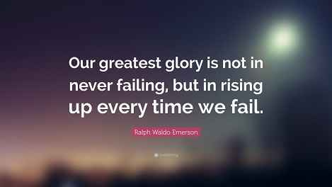 "RW Emerson: ""OUR GREATEST GLORY IS NOT IN NEVER FAILING, BUT IN RISING UP EVERY TIME WE FAIL"""