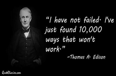 "Thomas A Edison: ""I HAVE NOT FAILED. I HAVE JUST FOUND 10.000 WAYS THAT WILL NOT WORK"""