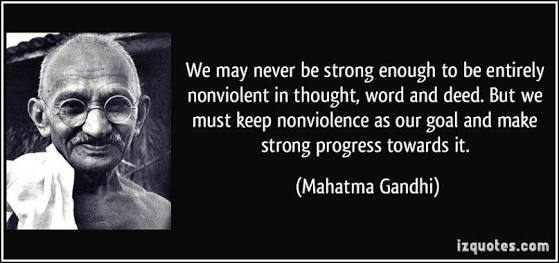 WE MAY NEVER BE STRONG ENOUGH TO BE ENTIRELY NON VIOLENT IN THOUGHT, WORD AND DEED. BUT WE MUST KEEP NONVIOLENCE AS OUR GOAL AND MAKE STRONG PROGRESS TOWARDS IT