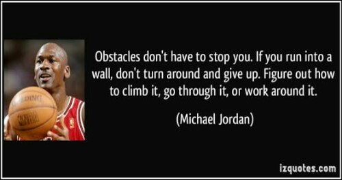 "Michael Jordan: ""Obstacles don't have to stop you. If you run into a wall don't turn around and give up. Figure out how to climb it"""