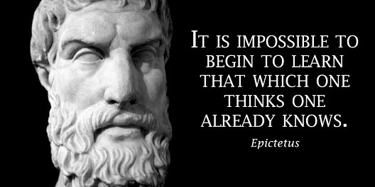 "Epictetus: ""It is impossible to begin to learn that which one thinks one already knows"""
